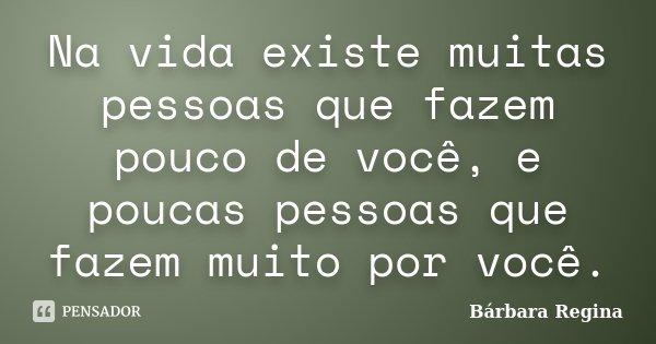 Na vida existe muitas pessoas que fazem pouco de você, e poucas pessoas que fazem muito por você.... Frase de Bárbara Regina.