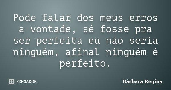 Pode falar dos meus erros a vontade, sé fosse pra ser perfeita eu não seria ninguém, afinal ninguém é perfeito.... Frase de Bárbara Regina.