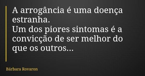 A arrogância é uma doença estranha. Um dos piores sintomas é a convicção de ser melhor do que os outros...... Frase de Bárbara Rovaron.