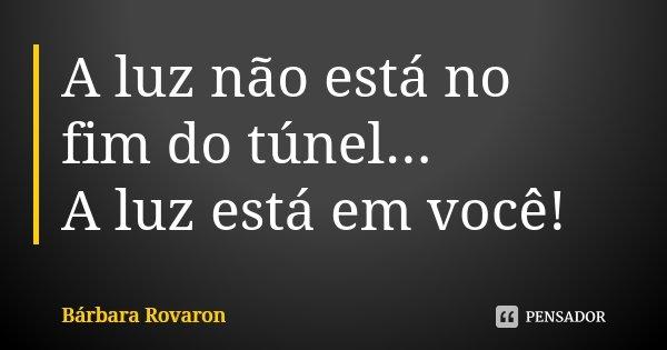 A luz não está no fim do túnel... A luz está em você!... Frase de Bárbara Rovaron.