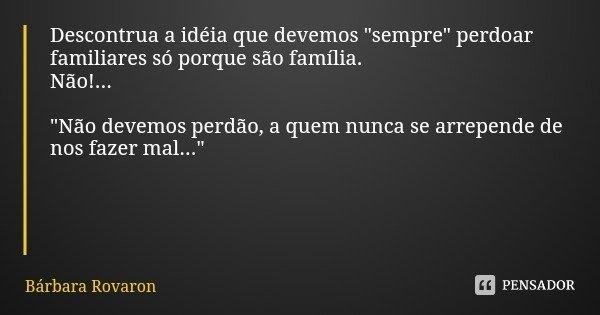 """Descontrua a idéia que devemos """"sempre"""" perdoar familiares só porque são família. Não!... """"Não devemos perdão, a quem nunca se arrepende de nos f... Frase de Bárbara Rovaron."""