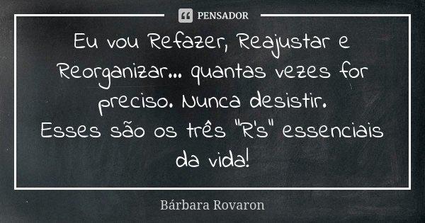 """Eu vou Refazer, Reajustar e Reorganizar... quantas vezes for preciso. Nunca desistir. Esses são os três """"R's"""" essenciais da vida!... Frase de Bárbara Rovaron."""