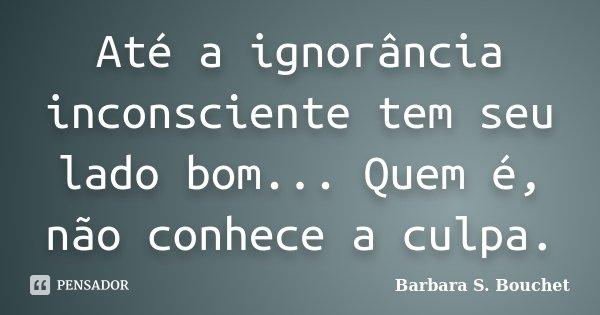 Até a ignorância inconsciente tem seu lado bom... Quem é, não conhece a culpa.... Frase de Bárbara S. Bouchet.