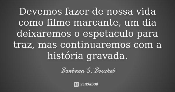 Devemos fazer de nossa vida como filme marcante, um dia deixaremos o espetaculo para traz, mas continuaremos com a história gravada.... Frase de Barbara S. Bouchet.