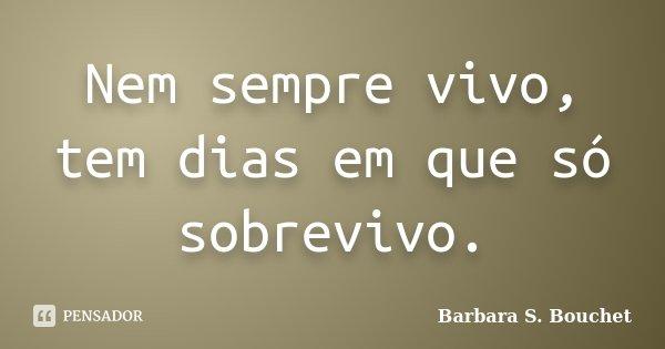 Nem sempre vivo, tem dias em que só sobrevivo.... Frase de Bárbara S. Bouchet.