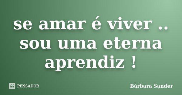 se amar é viver .. sou uma eterna aprendiz !... Frase de Bárbara Sander.