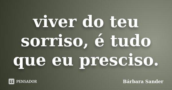 viver do teu sorriso, é tudo que eu presciso.... Frase de Bárbara Sander.
