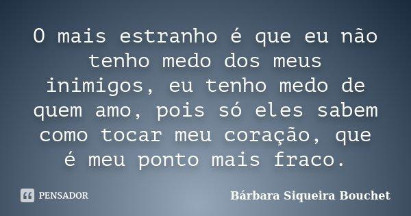 O mais estranho é que eu não tenho medo dos meus inimigos, eu tenho medo de quem amo, pois só eles sabem como tocar meu coração, que é meu ponto mais fraco.... Frase de Bárbara Siqueira Bouchet.