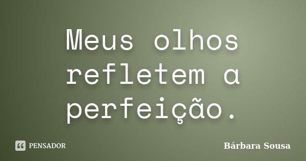 Meus olhos refletem a perfeição.... Frase de Bárbara Sousa.
