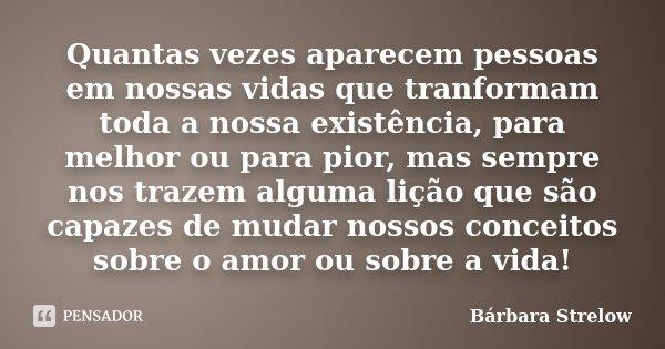 Quantas vezes aparecem pessoas em nossas vidas que tranformam toda a nossa existência, para melhor ou para pior, mas sempre nos trazem alguma lição que são capa... Frase de Bárbara Strelow.