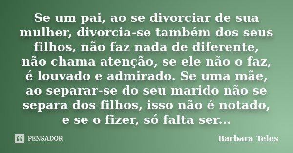 Se um pai, ao se divorciar de sua mulher, divorcia-se também dos seus filhos, não faz nada de diferente, não chama atenção, se ele não o faz, é louvado e admira... Frase de Barbara Teles.