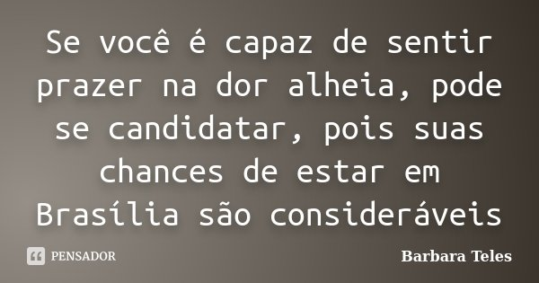 Se você é capaz de sentir prazer na dor alheia, pode se candidatar, pois suas chances de estar em Brasília são consideráveis... Frase de Barbara Teles.