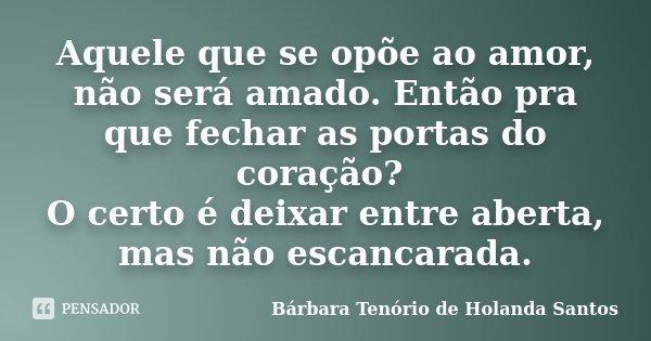 Aquele que se opõe ao amor, não será amado. Então pra que fechar as portas do coração? O certo é deixar entre aberta, mas não escancarada.... Frase de Bárbara Tenório de Holanda Santos.