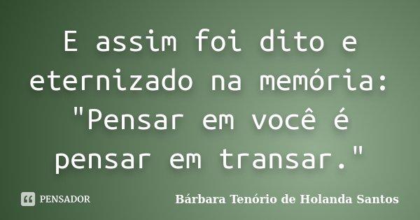 """E assim foi dito e eternizado na memória: """"Pensar em você é pensar em transar.""""... Frase de Bárbara Tenório de Holanda Santos."""