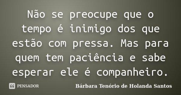 Não se preocupe que o tempo é inimigo dos que estão com pressa. Mas para quem tem paciência e sabe esperar ele é companheiro.... Frase de Bárbara Tenório de Holanda Santos.