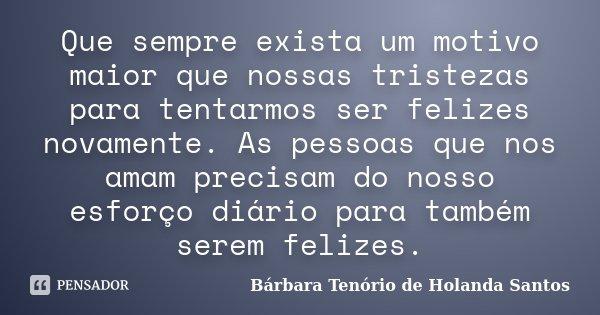 Que sempre exista um motivo maior que nossas tristezas para tentarmos ser felizes novamente. As pessoas que nos amam precisam do nosso esforço diário para també... Frase de Bárbara Tenório de Holanda Santos.