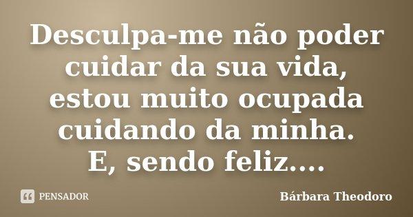 Desculpa-me não poder cuidar da sua vida, estou muito ocupada cuidando da minha. E, sendo feliz....... Frase de Barbara Theodoro.
