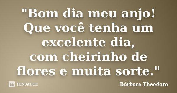 """Bom Dia Meu Anjo: """"Bom Dia Meu Anjo! Que Você Tenha... Bárbara Theodoro"""