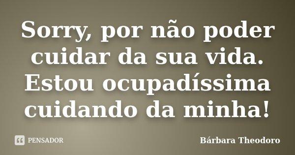 Sorry, por não poder cuidar da sua vida. Estou ocupadíssima cuidando da minha!... Frase de Barbara Theodoro.