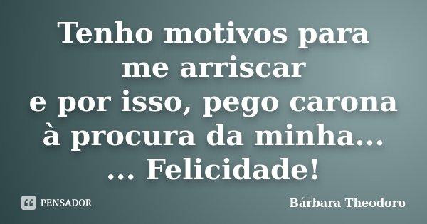 Tenho motivos para me arriscar e por isso, pego carona à procura da minha... ... Felicidade!... Frase de Bárbara Theodoro.