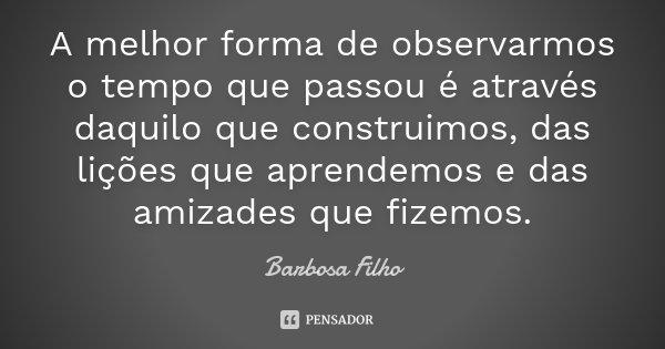 A melhor forma de observarmos o tempo que passou é através daquilo que construimos, das lições que aprendemos e das amizades que fizemos.... Frase de Barbosa Filho.