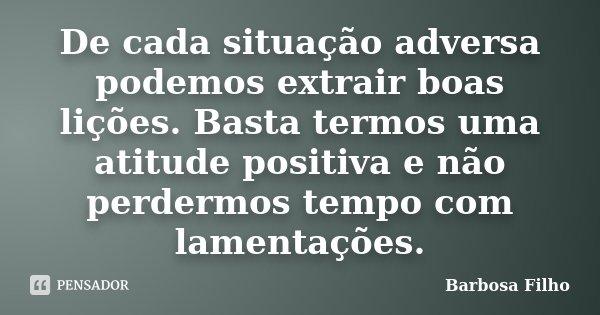 De cada situação adversa podemos extrair boas lições. Basta termos uma atitude positiva e não perdermos tempo com lamentações.... Frase de Barbosa Filho.