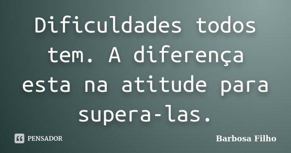 Dificuldades todos tem. A diferença esta na atitude para supera-las.... Frase de Barbosa Filho.