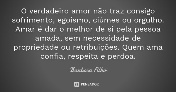 Frases De Amor Sofrimento E Tristeza à Distância: O Verdadeiro Amor Não Traz Consigo... Barbosa Filho
