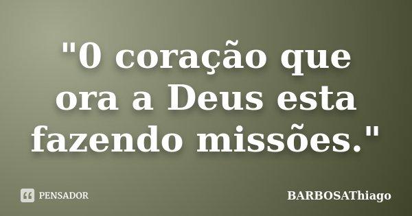 """""""0 coração que ora a Deus esta fazendo missões.""""... Frase de BARBOSAThiago."""