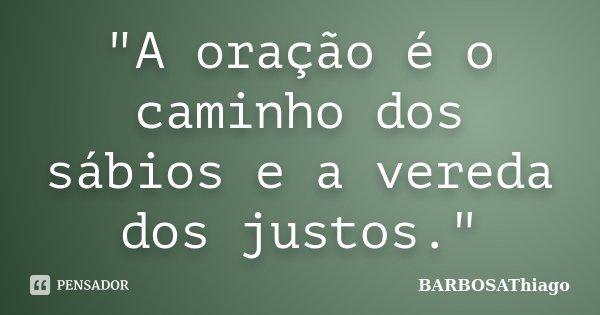 """""""A oração é o caminho dos sábios e a vereda dos justos.""""... Frase de BARBOSAThiago."""