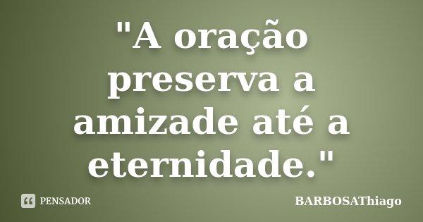 """""""A oração preserva a amizade até a eternidade.""""... Frase de BARBOSAThiago."""