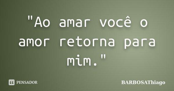 """""""Ao amar você o amor retorna para mim.""""... Frase de BARBOSAThiago."""