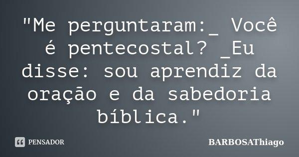 """""""Me perguntaram:_ Você é pentecostal? _Eu disse: sou aprendiz da oração e da sabedoria bíblica.""""... Frase de BARBOSAThiago."""