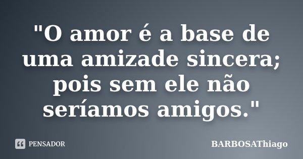 """""""O amor é a base de uma amizade sincera; pois sem ele não seríamos amigos.""""... Frase de BARBOSAThiago."""