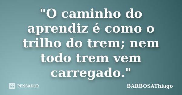 """""""O caminho do aprendiz é como o trilho do trem; nem todo trem vem carregado.""""... Frase de BARBOSAThiago."""