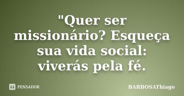 """""""Quer ser missionário? Esqueça sua vida social: viverás pela fé.... Frase de BARBOSAThiago."""