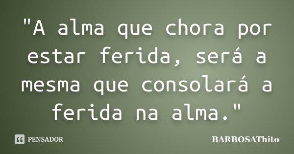 """""""A alma que chora por estar ferida, será a mesma que consolará a ferida na alma.""""... Frase de BARBOSAThito."""