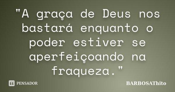 """""""A graça de Deus nos bastará enquanto o poder estiver se aperfeiçoando na fraqueza.""""... Frase de BARBOSAThito."""