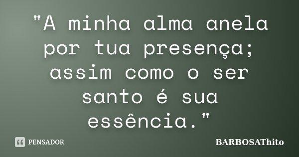 """""""A minha alma anela por tua presença; assim como o ser santo é sua essência.""""... Frase de BARBOSAThito."""