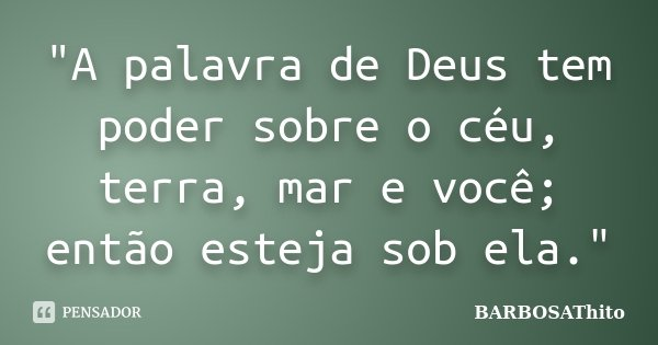 """""""A palavra de Deus tem poder sobre o céu, terra, mar e você; então esteja sob ela.""""... Frase de BARBOSAThito."""