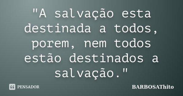 """""""A salvação esta destinada a todos, porem, nem todos estão destinados a salvação.""""... Frase de BARBOSAThito."""