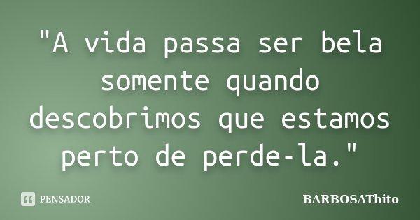 """""""A vida passa ser bela somente quando descobrimos que estamos perto de perde-la.""""... Frase de BARBOSAThito."""