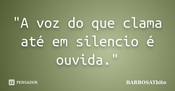 """""""A voz do que clama até em silencio é ouvida.""""... Frase de BARBOSAThito."""