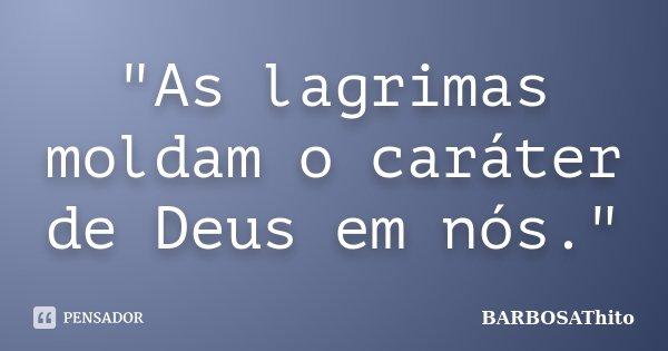 """""""As lagrimas moldam o caráter de Deus em nós.""""... Frase de BARBOSAThito."""