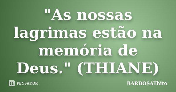 """""""As nossas lagrimas estão na memória de Deus."""" (THIANE)... Frase de BARBOSAThito."""