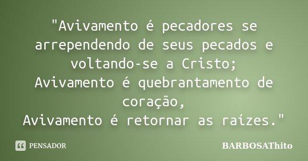 """""""Avivamento é pecadores se arrependendo de seus pecados e voltando-se a Cristo; Avivamento é quebrantamento de coração, Avivamento é retornar as raízes.&qu... Frase de BARBOSAThito."""