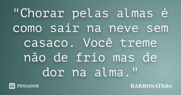 """""""Chorar pelas almas é como sair na neve sem casaco. Você treme não de frio mas de dor na alma.""""... Frase de BARBOSAThito."""