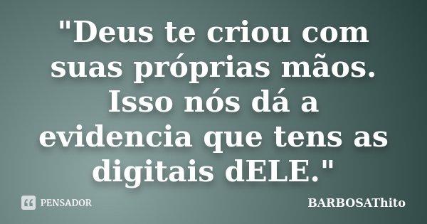 """""""Deus te criou com suas próprias mãos. Isso nós dá a evidencia que tens as digitais dELE.""""... Frase de BARBOSAThito."""