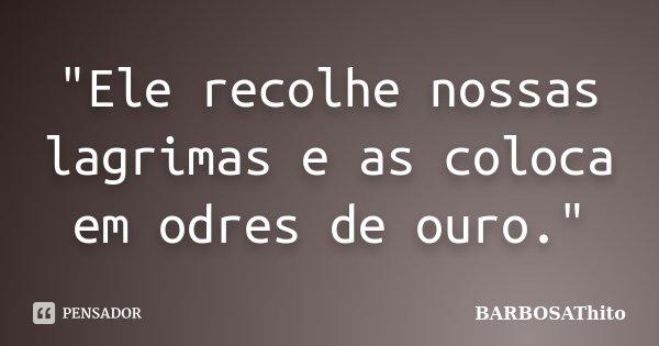 """""""Ele recolhe nossas lagrimas e as coloca em odres de ouro.""""... Frase de BARBOSAThito."""