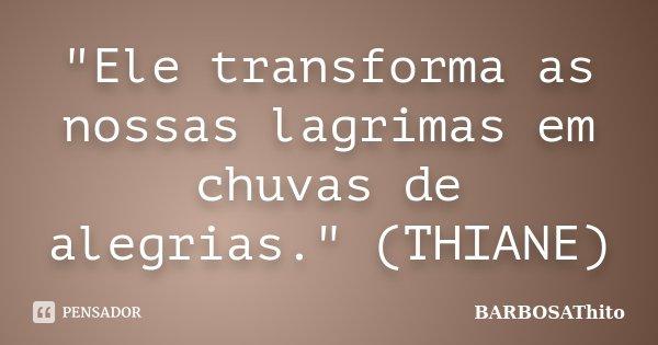 """""""Ele transforma as nossas lagrimas em chuvas de alegrias."""" (THIANE)... Frase de BARBOSAThito."""